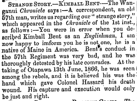 You were in error when you described Kimball Bent as an Englishman, I am now happy to inform you he is not one, he is a native of Maine in America. Bent's conduct in the 57th Regiment was very bad, and he was thoroughly detested by his late comrades. At the taking of Otapawa, 13th of June 1866 he was seen among the rebels, and it is believed his was the hand which gave Colonel Hassard his death wound. His capture and execution would only be just and right.